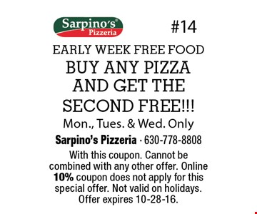 EARLY WEEK FREE FOOD. FREE PIZZA. BUY ANY PIZZA AND GET THE SECOND FREE! Mon., Tues. & Wed. Only. With this coupon. Cannot be combined with any other offer. Online 10% coupon does not apply for this special offer. Not valid on holidays. Offer expires 10-28-16.
