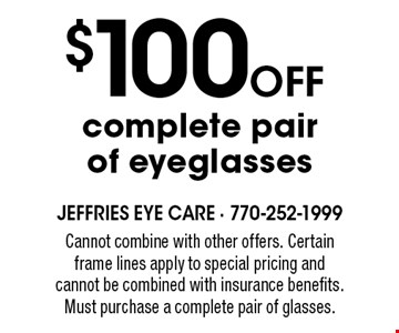 $100 OFF complete pair of eyeglasses. Cannot combine with other offers. Certain frame lines apply to special pricing and cannot be combined with insurance benefits. Must purchase a complete pair of glasses.