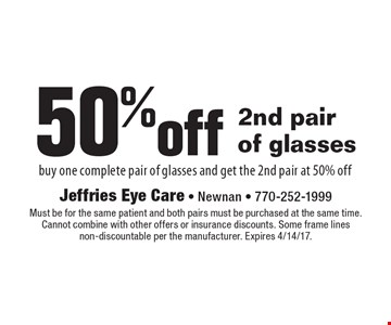 50%off 2nd pair of glasses. Buy one complete pair of glasses and get the 2nd pair at 50%off. Must be for the same patient and both pairs must be purchased at the same time. Cannot combine with other offers or insurance discounts. Some frame lines non-discountable per the manufacturer. Expires 4/14/17.