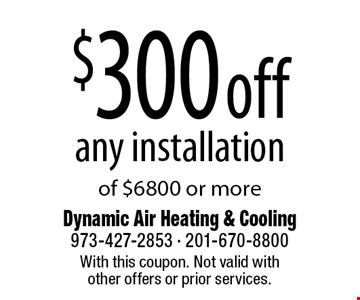 $300 off any installation of $6800 or more. With this coupon. Not valid with other offers or prior services.