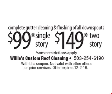 $149* complete gutter cleaning & flushing of all downspouts two story. $99* complete gutter cleaning & flushing of all downspouts single story. *some restrictions apply. With this coupon. Not valid with other offers or prior services. Offer expires 12-2-16.