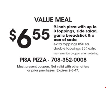 VALUE MEAL $6.55 9-inch pizza with up to 3 toppings, side salad, garlic breadstick & a can of soda, extra toppings 85¢ ea. double toppings 85¢ extra. must mention coupon when ordering. Must present coupon. Not valid with other offers or prior purchases. Expires 2-3-17.