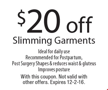 $20 off Slimming Garments Ideal for daily useRecommended for Postpartum, Post Surgery Shapes & reduces waist & gluteusImproves posture. With this coupon. Not valid with other offers. Expires 12-2-16.