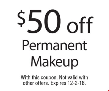 $50 off Permanent Makeup. With this coupon. Not valid with other offers. Expires 12-2-16.