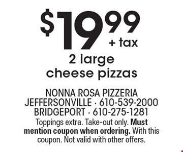 $19.99 + tax for 2 large cheese pizzas. Toppings extra. Take-out only. Must mention coupon when ordering. With this coupon. Not valid with other offers.