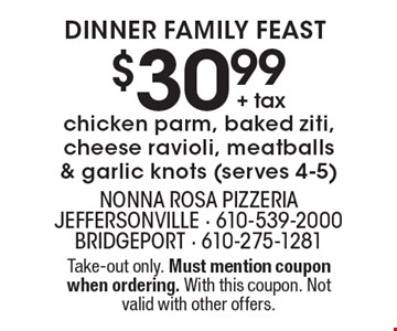Dinner Family Feast. $30.99 + tax for chicken parm, baked ziti, cheese ravioli, meatballs & garlic knots (serves 4-5). Take-out only. Must mention coupon when ordering. With this coupon. Not valid with other offers.