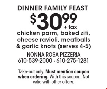Dinner family feast! $30.99 + tax for chicken parm, baked ziti, cheese ravioli, meatballs & garlic knots (serves 4-5). Take-out only. Must mention coupon when ordering. With this coupon. Not valid with other offers.