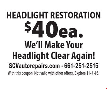 HEADLIGHT RESTORATION $40 ea. We'll Make Your Headlight Clear Again!. With this coupon. Not valid with other offers. Expires 11-4-16.