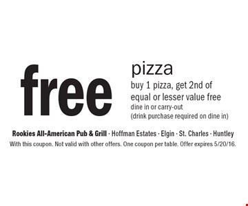 free pizza buy 1 pizza, get 2nd of equal or lesser value free dine in or carry-out (drink purchase required on dine in). With this coupon. Not valid with other offers. One coupon per table. Offer expires 5/20/16.