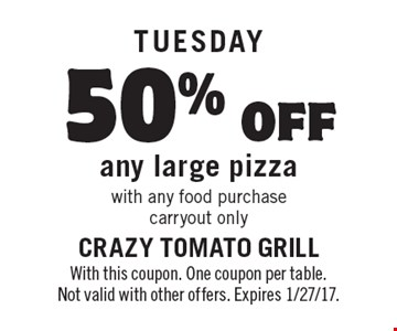 TUESDAY: 50% off any large pizza with any food purchase carryout only. With this coupon. One coupon per table. Not valid with other offers. Expires 1/27/17.
