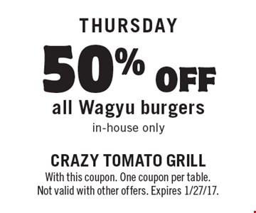 THURSDAY: 50% off all Wagyu burgers in-house only. With this coupon. One coupon per table. Not valid with other offers. Expires 1/27/17.