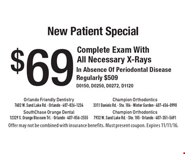 New Patient Special $69 Complete Exam With All Necessary X-Rays In Absence Of Periodontal Disease Regularly $509 D0150, D0250, D0272, D1120. Offer may not be combined with insurance benefits. Must present coupon. Expires 11/11/16.