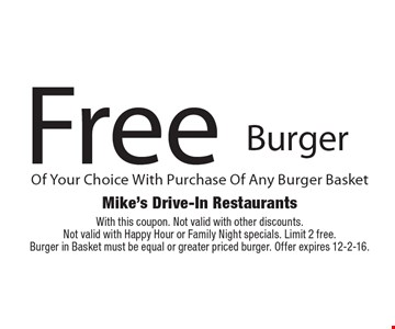 Free Burger Of Your Choice With Purchase Of Any Burger Basket. With this coupon. Not valid with other discounts.Not valid with Happy Hour or Family Night specials. Limit 2 free. Burger in Basket must be equal or greater priced burger. Offer expires 12-2-16.