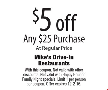 $5 off Any $25 Purchase At Regular Price. With this coupon. Not valid with other discounts. Not valid with Happy Hour or Family Night specials. Limit 1 per person per coupon. Offer expires 12-2-16.