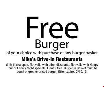 Free Burger of your choice with purchase of any burger basket. With this coupon. Not valid with other discounts. Not valid with Happy Hour or Family Night specials. Limit 2 free. Burger in Basket must be equal or greater priced burger. Offer expires 2/10/17.