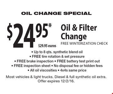 $24.95* Oil & Filter Change. FREE WINTERIZATION CHECK. Up to 8 qts. synthetic blend oil, FREE tire rotation & set pressure, FREE brake inspection, FREE battery test print out, FREE inspection sheet, No disposal fee or hidden fees, All oil viscosities, 4x4s same price. Most vehicles & light trucks. Diesel & full synthetic oil extra. Offer expires 12/2/16.
