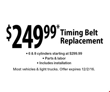 $249.99* Timing Belt Replacement. 6 & 8 cylinders starting at $299.99. Parts & labor. Includes installation. Most vehicles & light trucks. Offer expires 12/2/16.