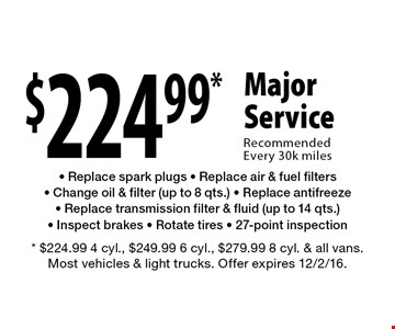 $224.99* Major Service Recommended Every 30k miles. Replace spark plugs, Replace air & fuel filters, Change oil & filter (up to 8 qts.), Replace antifreeze, Replace transmission filter & fluid (up to 14 qts.), Inspect brakes, Rotate tires, 27-point inspection. * $224.99 4 cyl., $249.99 6 cyl., $279.99 8 cyl. & all vans. Most vehicles & light trucks. Offer expires 12/2/16.