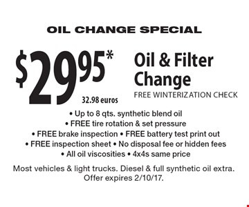 $29.95* Oil & FilterChange with FREE WINTERIZATION CHECK - Up to 8 qts. synthetic blend oil- FREE tire rotation & set pressure- FREE brake inspection - FREE battery test print out- FREE inspection sheet - No disposal fee or hidden fees- All oil viscosities - 4x4s same price. Most vehicles & light trucks. Diesel & full synthetic oil extra. Offer expires 2/10/17.