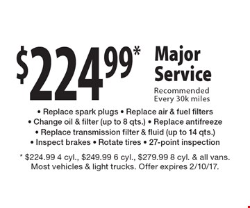 $224.99* Major Service Recommended Every 30k miles - Replace spark plugs - Replace air & fuel filters- Change oil & filter (up to 8 qts.) - Replace antifreeze- Replace transmission filter & fluid (up to 14 qts.)- Inspect brakes - Rotate tires - 27-point inspection. * $224.99 4 cyl., $249.99 6 cyl., $279.99 8 cyl. & all vans. Most vehicles & light trucks. Offer expires 2/10/17.