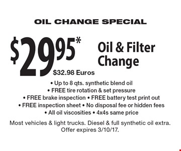 $29.95* Oil & Filter Change ($32.98 Euros) Up to 8 qts. synthetic blend oil - FREE tire rotation & set pressure - FREE brake inspection - FREE battery test print out - FREE inspection sheet - No disposal fee or hidden fees - All oil viscosities - 4x4s same price. Most vehicles & light trucks. Diesel & full synthetic oil extra. Offer expires 3/10/17.