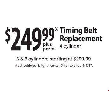 $249.99 plus parts timing belt replacement 4 cylinder. 6 & 8 cylinders starting at $299.99. Most vehicles & light trucks. Offer expires 4/7/17.