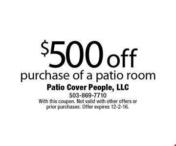 $500 off purchase of a patio room. With this coupon. Not valid with other offers or prior purchases. Offer expires 12-2-16.