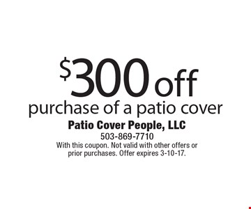 $300 off purchase of a patio cover. With this coupon. Not valid with other offers or prior purchases. Offer expires 3-10-17.