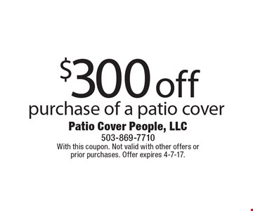 $300 off purchase of a patio cover. With this coupon. Not valid with other offers or prior purchases. Offer expires 4-7-17.
