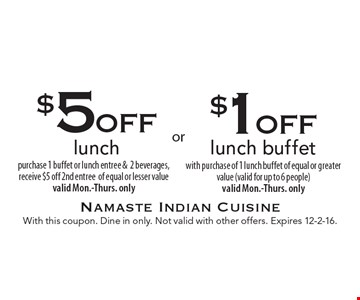 $1 off lunch buffet with purchase of 1 lunch buffet of equal or greater value (valid for up to 6 people). Valid Mon.-Thurs. only OR $5 off lunch. Purchase 1 buffet or lunch entree & 2 beverages, receive $5 off 2nd entree of equal or lesser value. Valid Mon.-Thurs. only. With this coupon. Dine in only. Not valid with other offers. Expires 12-2-16.