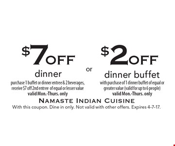 $2off dinner buffet with purchase of 1 dinner buffet of equal or greater value (valid for up to 6 people) valid Mon.-Thurs. only. $7off dinner purchase 1 buffet or dinner entree & 2 beverages, receive $7 off 2nd entree of equal or lesser value valid Mon.-Thurs. only. With this coupon. Dine in only. Not valid with other offers. Expires 4-7-17.