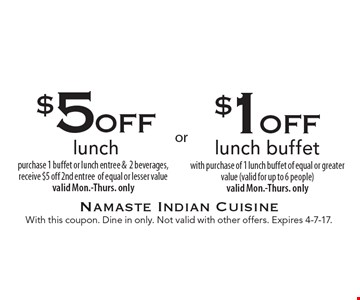 $1off lunch buffet with purchase of 1 lunch buffet of equal or greater value (valid for up to 6 people) valid Mon.-Thurs. only. $5off lunch purchase 1 buffet or lunch entree &2 beverages, receive $5 off 2nd entree of equal or lesser value valid Mon.-Thurs. only. With this coupon. Dine in only. Not valid with other offers. Expires 4-7-17.
