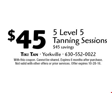 $45 5 Level 5 Tanning Sessions. $45 savings. With this coupon. Cannot be shared. Expires 6 months after purchase. Not valid with other offers or prior services. Offer expires 10-28-16.