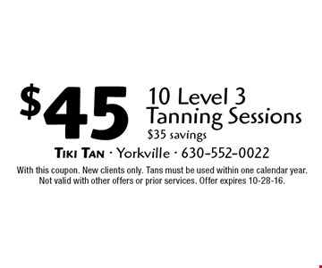 $45 10 Level 3 Tanning Sessions. $35 savings. With this coupon. New clients only. Tans must be used within one calendar year. Not valid with other offers or prior services. Offer expires 10-28-16.