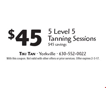 $45 5 Level 5 Tanning Sessions. $45 savings. With this coupon. Not valid with other offers or prior services. Offer expires 2-3-17.