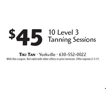 $45 10 Level 3 Tanning Sessions. With this coupon. Not valid with other offers or prior services. Offer expires 2-3-17.