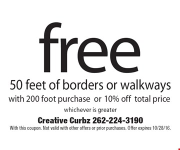 Free 50 feet of borders or walkways with 200 foot purchase OR 10% off total price whichever is greater.  With this coupon. Not valid with other offers or prior purchases. Offer expires 10/28/16.