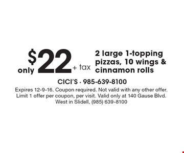 only $22 + tax 2 large 1-topping pizzas, 10 wings & cinnamon rolls. Expires 12-9-16. Coupon required. Not valid with any other offer. Limit 1 offer per coupon, per visit. Valid only at 140 Gause Blvd. West in Slidell, (985) 639-8100