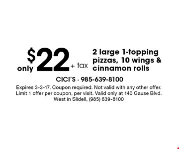 Only $22 + tax 2 large 1-topping pizzas, 10 wings & cinnamon rolls. Expires 3-3-17. Coupon required. Not valid with any other offer. Limit 1 offer per coupon, per visit. Valid only at 140 Gause Blvd. West in Slidell, (985) 639-8100