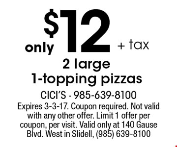 Only $12 + tax 2 large 1-topping pizzas. Expires 3-3-17. Expires 1-6-17. Coupon required. Not valid with any other offer. Limit 1 offer per coupon, per visit. Valid only at 140 Gause Blvd. West in Slidell, (985) 639-8100