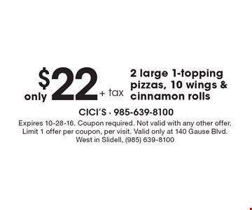 Only $22 + tax 2 large 1-topping pizzas, 10 wings & cinnamon rolls. Expires 10-28-16. Coupon required. Not valid with any other offer. Limit 1 offer per coupon, per visit. Valid only at 140 Gause Blvd. West in Slidell, (985) 639-8100