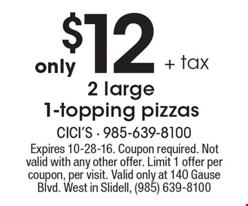 Only $12 + tax 2 large 1-topping pizzas. Expires 10-28-16. Coupon required. Not valid with any other offer. Limit 1 offer per coupon, per visit. Valid only at 140 Gause Blvd. West in Slidell, (985) 639-8100