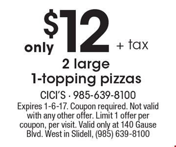 Only $12 + tax 2 large 1-topping pizzas. Expires 1-6-17. Coupon required. Not valid with any other offer. Limit 1 offer per coupon, per visit. Valid only at 140 Gause Blvd. West in Slidell, (985) 639-8100