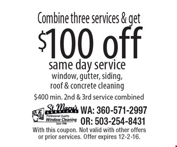 Combine three services & get $100 off same day service. Window, gutter, siding, roof & concrete cleaning. $400 min. 2nd & 3rd service combined. With this coupon. Not valid with other offers or prior services. Offer expires 12-2-16.