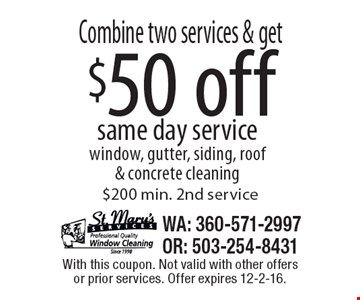 Combine two services & get $50 off same day service. Window, gutter, siding, roof & concrete cleaning. $200 min. 2nd service. With this coupon. Not valid with other offers or prior services. Offer expires 12-2-16.