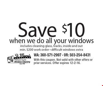 Save $10 when we do all your windows. Includes cleaning glass, tracks, inside and out. Min. $200 work order. Difficult windows extra. With this coupon. Not valid with other offers or prior services. Offer expires 12-2-16.