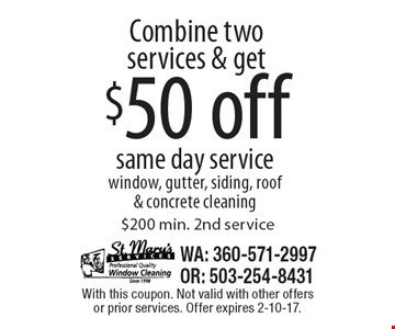 Combine two services & get $50 off same day service. Window, gutter, siding, roof & concrete cleaning. $200 min. 2nd service. With this coupon. Not valid with other offers or prior services. Offer expires 2-10-17.