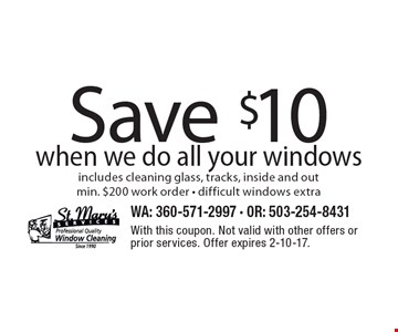 Save $10 when we do all your windows, includes cleaning glass, tracks, inside and out min. $200 work order. Difficult windows extra. With this coupon. Not valid with other offers or prior services. Offer expires 2-10-17.
