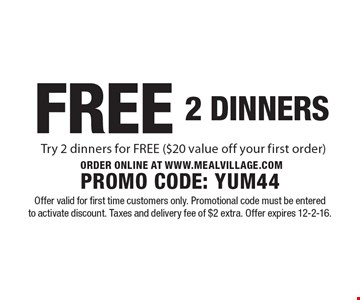 FREE 2 DINNERS. Try 2 dinners for FREE ($20 value off your first order). ORDER ONLINE AT WWW.MEALVILLAGE.COM PROMO CODE: YUM44. Offer valid for first time customers only. Promotional code must be entered to activate discount. Taxes and delivery fee of $2 extra. Offer expires 12-2-16.