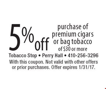 5% off purchase of premium cigars or bag tobacco of $30 or more. With this coupon. Not valid with other offers or prior purchases. Offer expires 1/31/17.